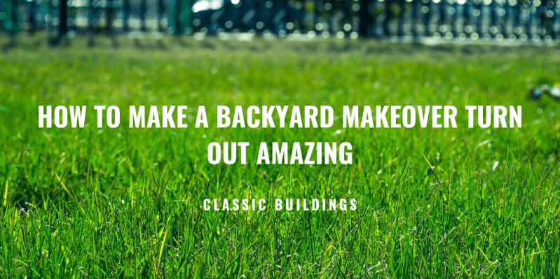 how to make a backyard makeover turn out amazing